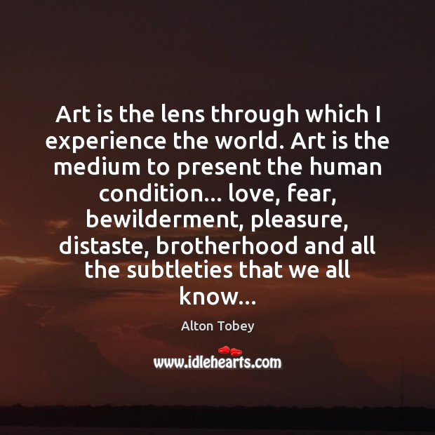 Art is the lens through which I experience the world. Art is Art Quotes Image
