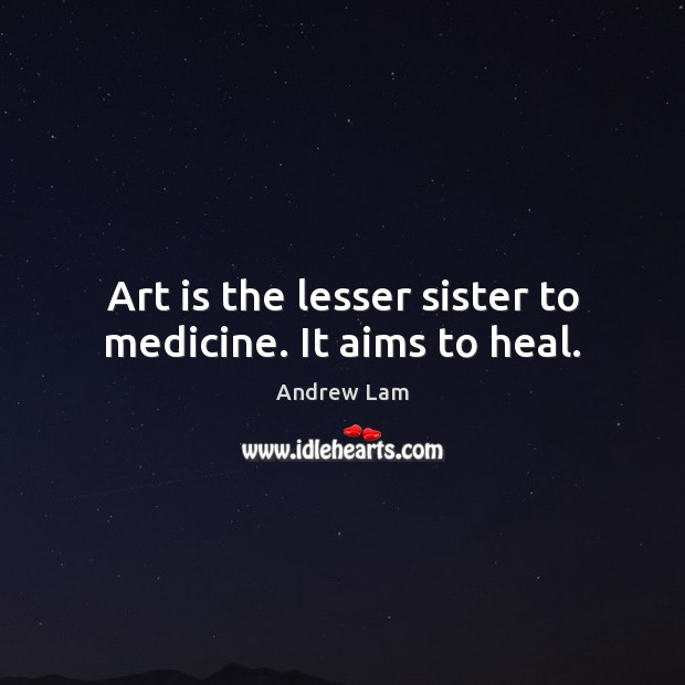 Image, Art is the lesser sister to medicine. It aims to heal.
