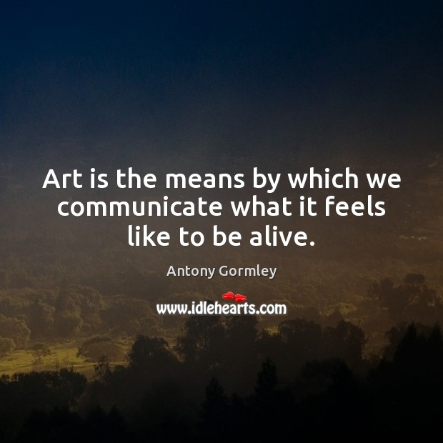 Image, Art is the means by which we communicate what it feels like to be alive.