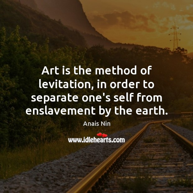 Art is the method of levitation, in order to separate one's self Image