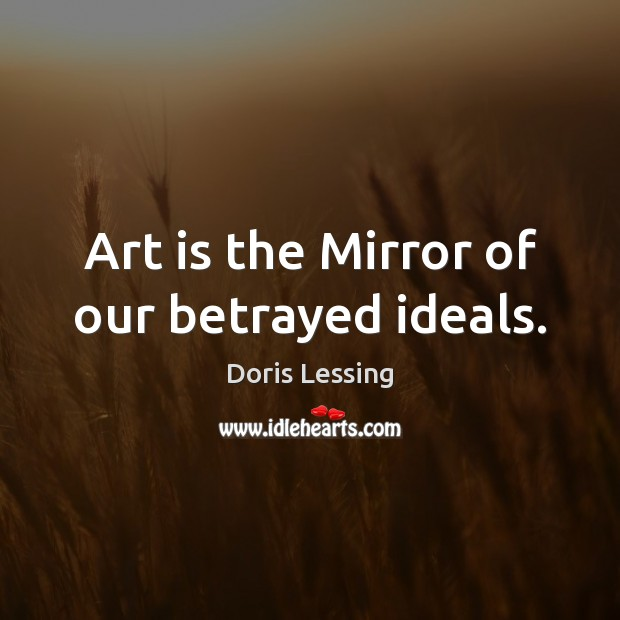 Art is the Mirror of our betrayed ideals. Doris Lessing Picture Quote