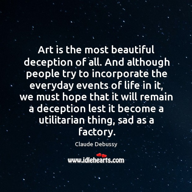 Art is the most beautiful deception of all. And although people try to incorporate the Image