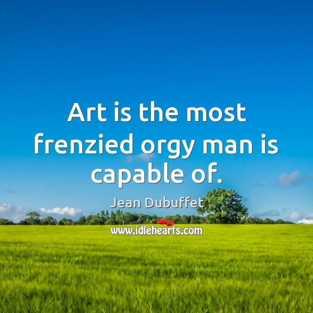 Art is the most frenzied orgy man is capable of. Jean Dubuffet Picture Quote