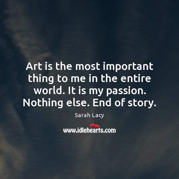 Art is the most important thing to me in the entire world. Passion Quotes Image