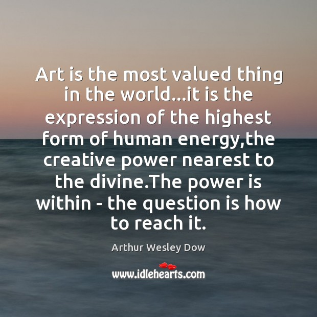 Art is the most valued thing in the world…it is the Image