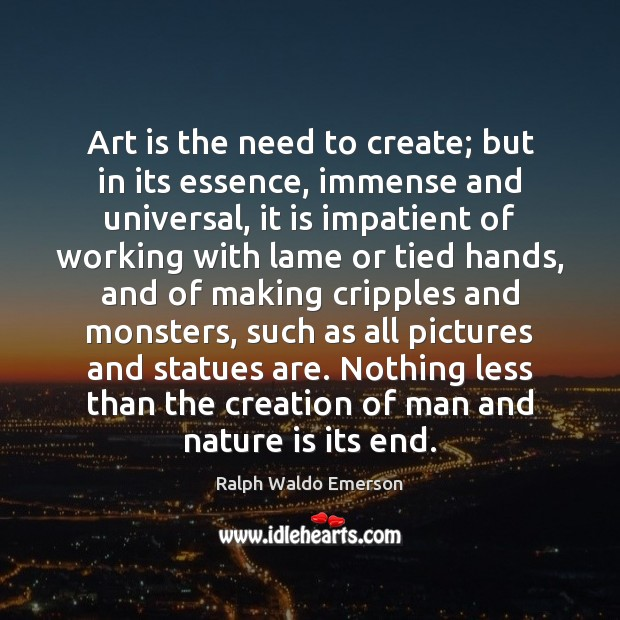 Art is the need to create; but in its essence, immense and Image