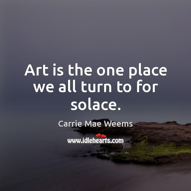 Art is the one place we all turn to for solace. Image