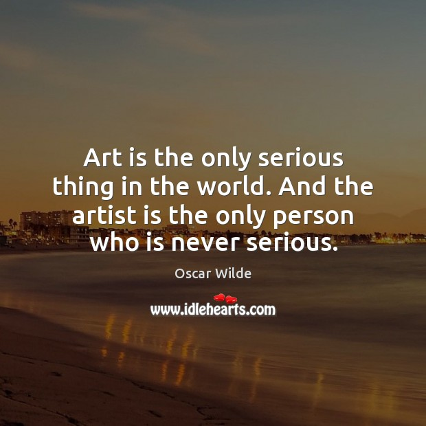 Image, Art is the only serious thing in the world. And the artist