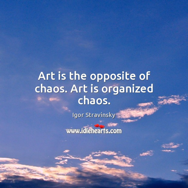 Art is the opposite of chaos. Art is organized chaos. Igor Stravinsky Picture Quote
