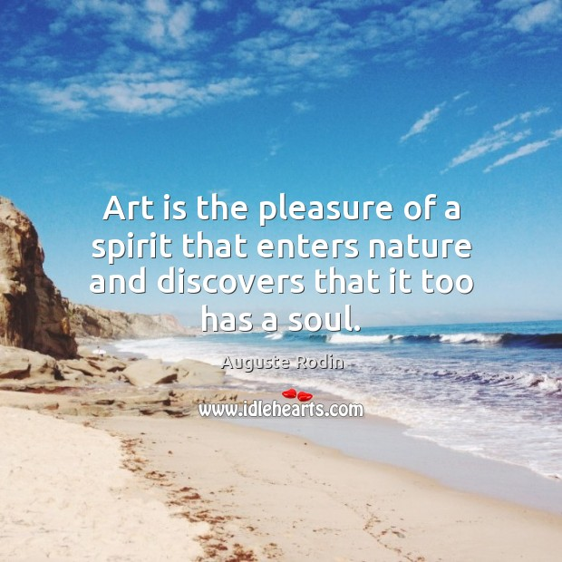 Art is the pleasure of a spirit that enters nature and discovers that it too has a soul. Image