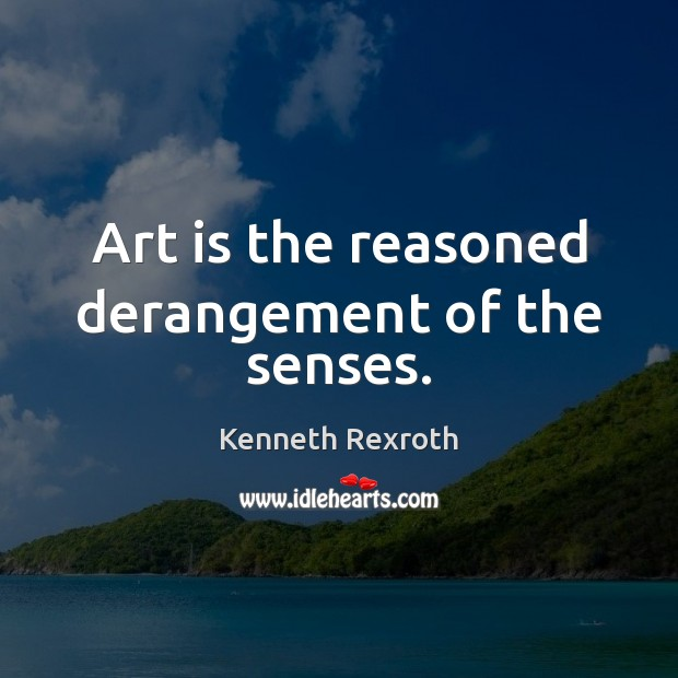 Art is the reasoned derangement of the senses. Kenneth Rexroth Picture Quote