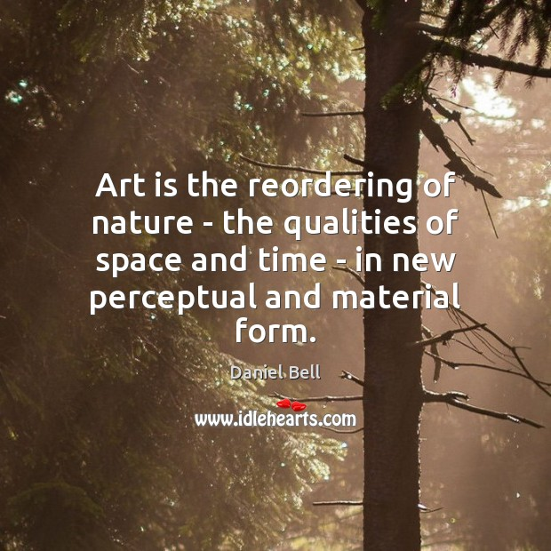 Art is the reordering of nature – the qualities of space and Image