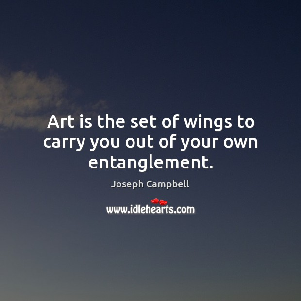 Art is the set of wings to carry you out of your own entanglement. Image