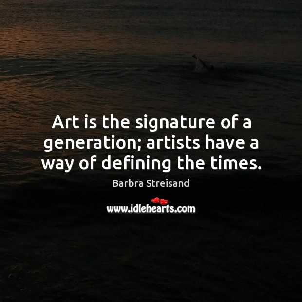 Art is the signature of a generation; artists have a way of defining the times. Image