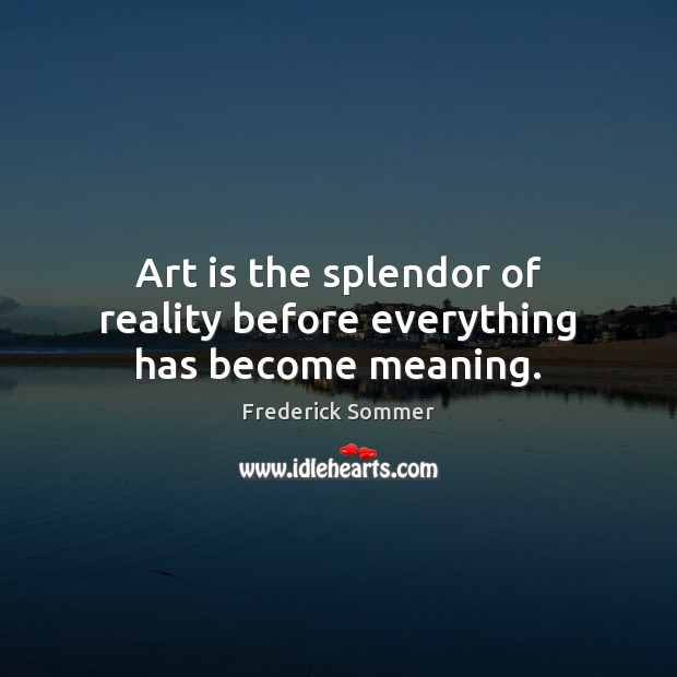 Image, Art is the splendor of reality before everything has become meaning.