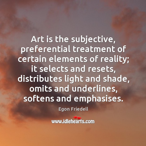 Art is the subjective, preferential treatment of certain elements of reality; it Image