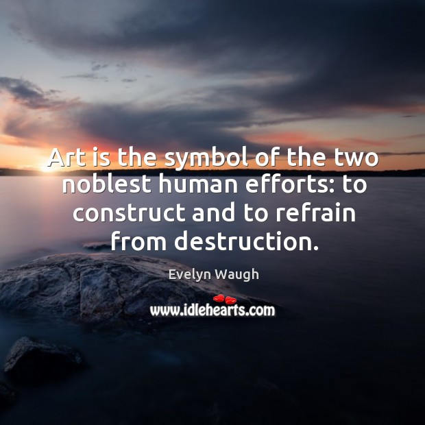 Image, Art is the symbol of the two noblest human efforts: to construct and to refrain from destruction.
