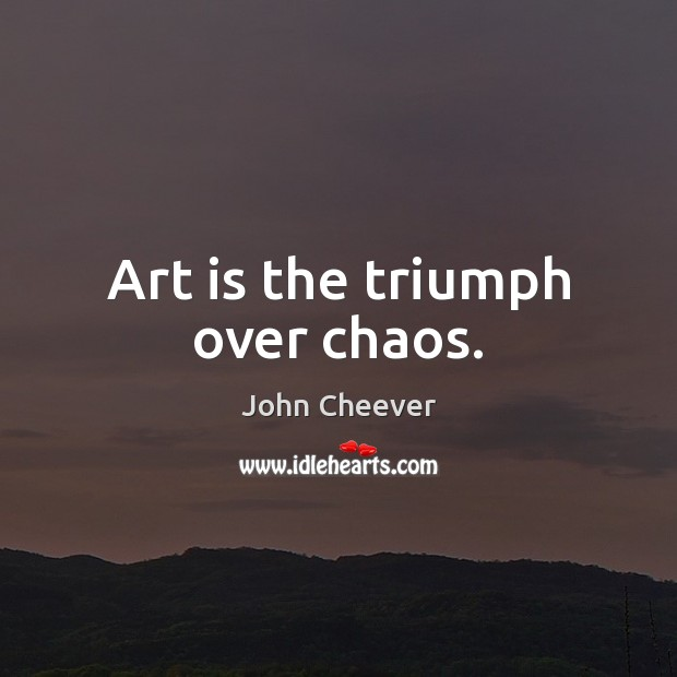 Art is the triumph over chaos. John Cheever Picture Quote