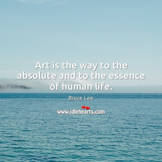 Art is the way to the absolute and to the essence of human life. Bruce Lee Picture Quote