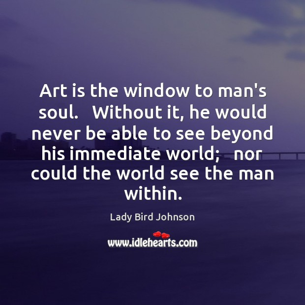 Art is the window to man's soul.   Without it, he would never Lady Bird Johnson Picture Quote