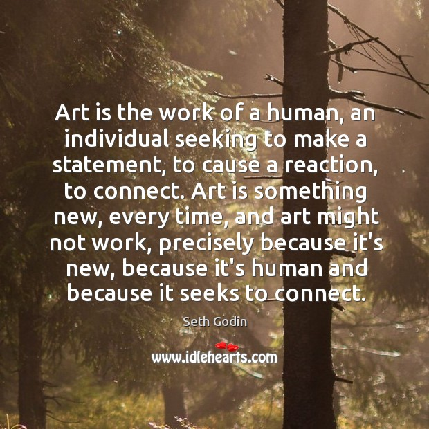 Art is the work of a human, an individual seeking to make Image