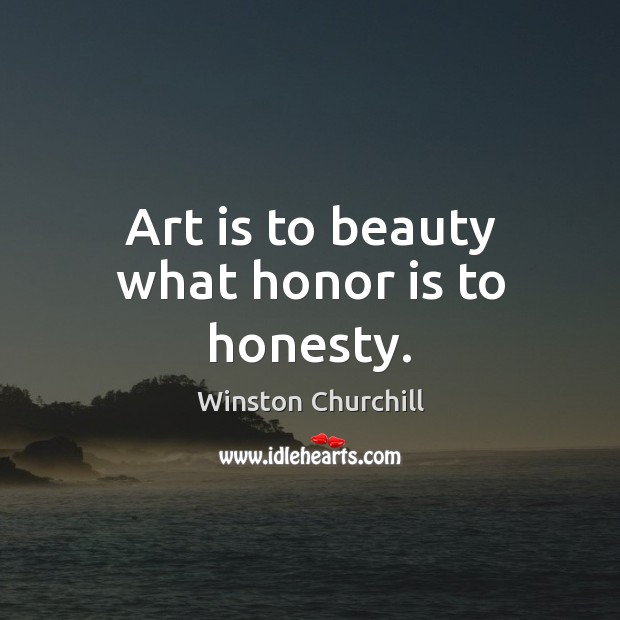 Art is to beauty what honor is to honesty. Winston Churchill Picture Quote