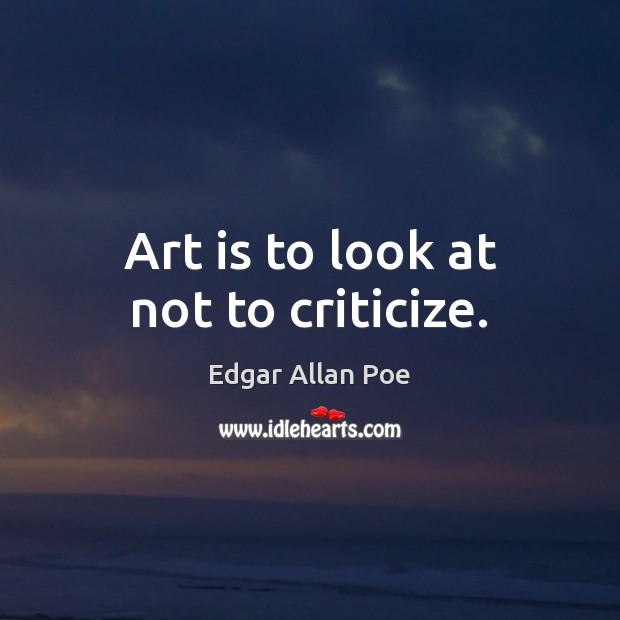 Art is to look at not to criticize. Edgar Allan Poe Picture Quote