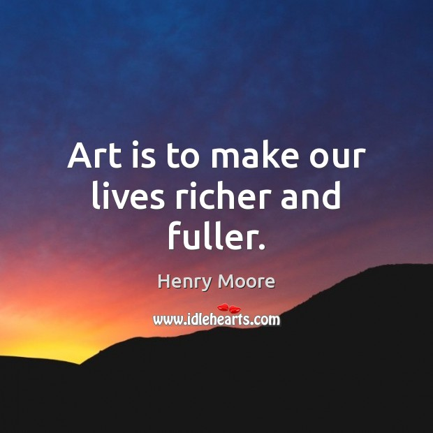Art is to make our lives richer and fuller. Henry Moore Picture Quote