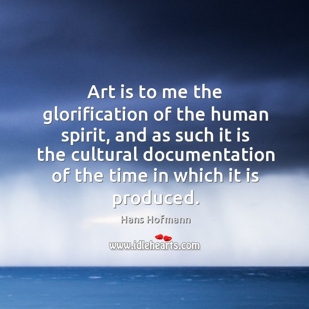 Art is to me the glorification of the human spirit Hans Hofmann Picture Quote