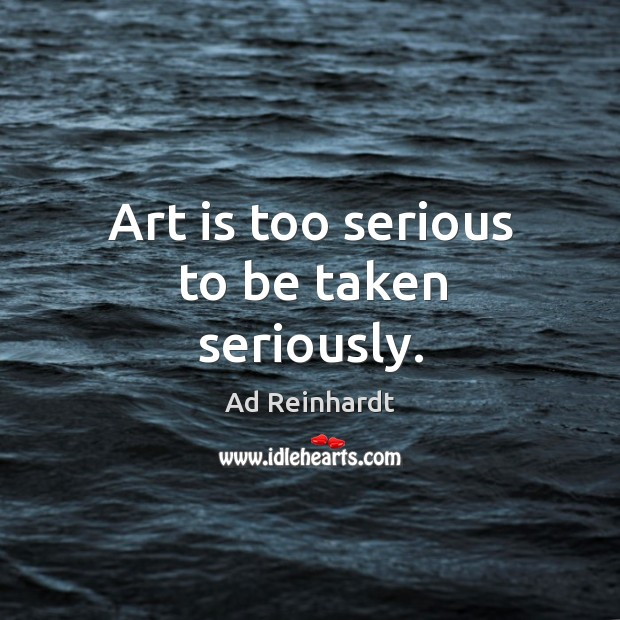 Art is too serious to be taken seriously. Image