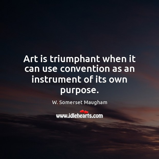 Art is triumphant when it can use convention as an instrument of its own purpose. Image