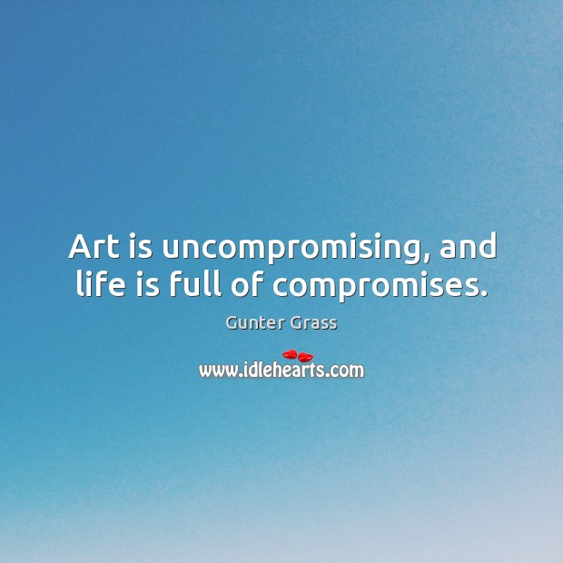 Art is uncompromising, and life is full of compromises. Gunter Grass Picture Quote