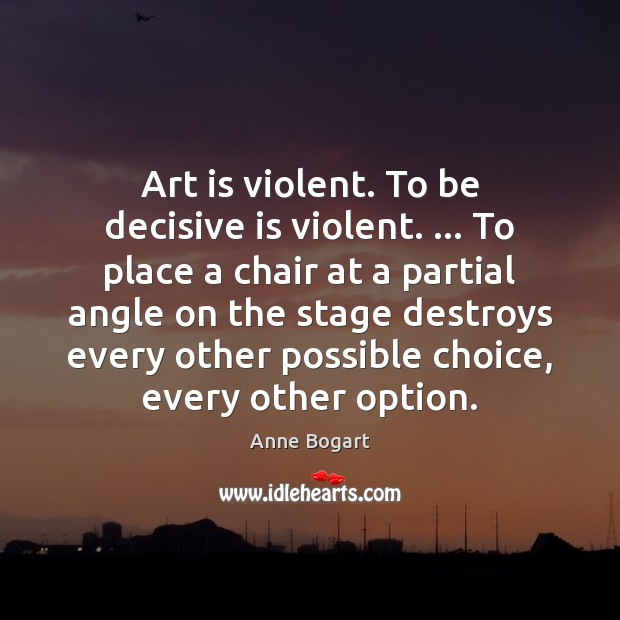 Image, Art is violent. To be decisive is violent. … To place a chair