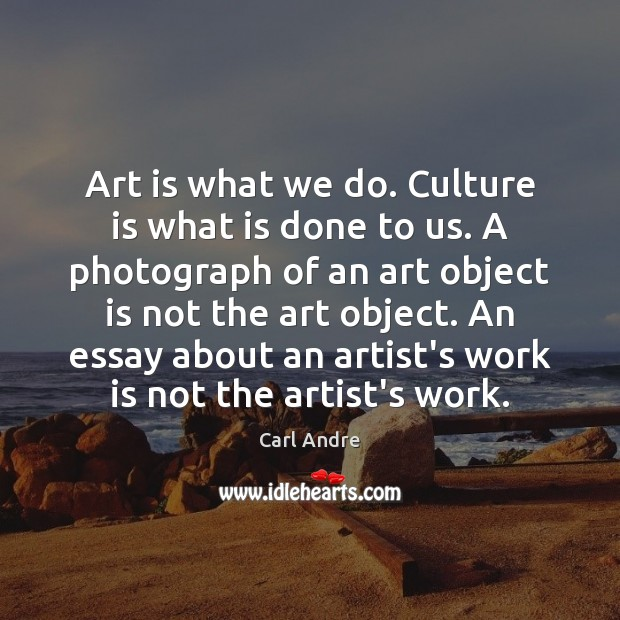 Art is what we do. Culture is what is done to us. Carl Andre Picture Quote