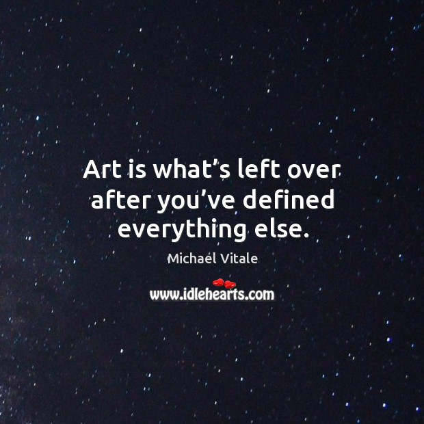 Art is what's left over after you've defined everything else. Image