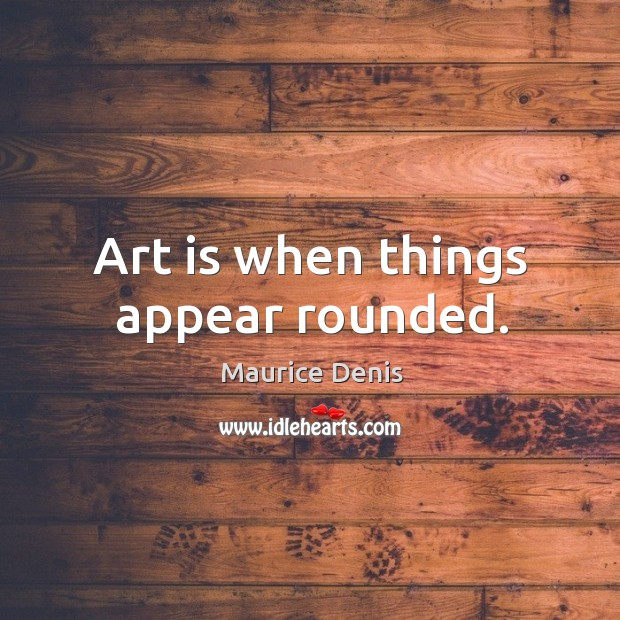 Art is when things appear rounded. Image