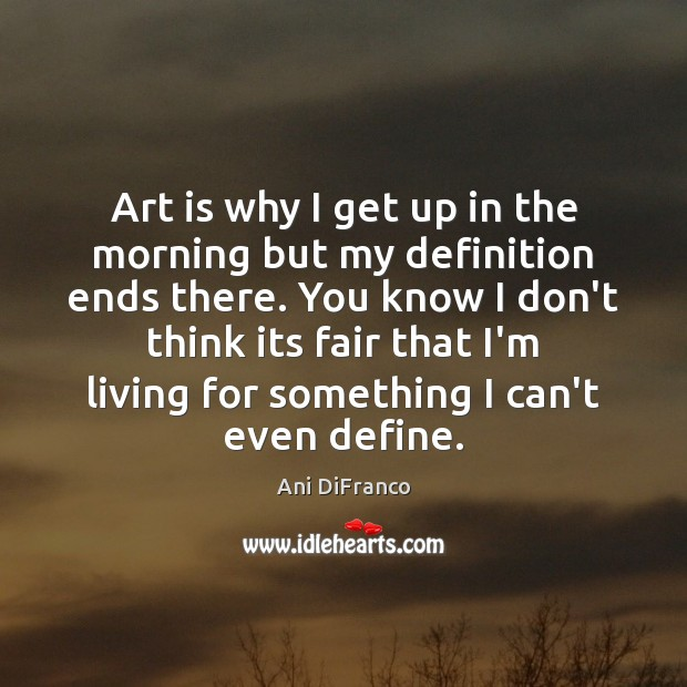 Art is why I get up in the morning but my definition Ani DiFranco Picture Quote
