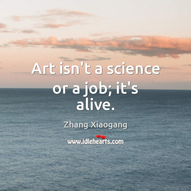 Art isn't a science or a job; it's alive. Image
