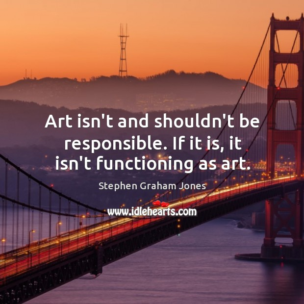 Art isn't and shouldn't be responsible. If it is, it isn't functioning as art. Image