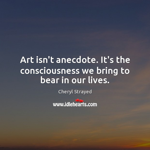 Art isn't anecdote. It's the consciousness we bring to bear in our lives. Image