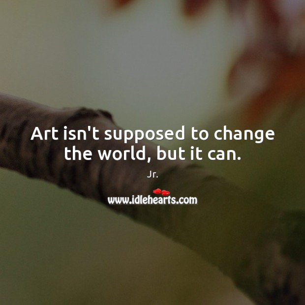 Art isn't supposed to change the world, but it can. Image