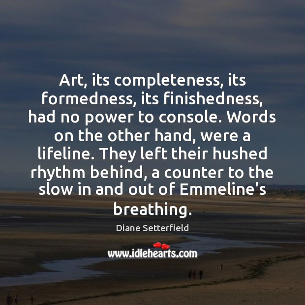 Art, its completeness, its formedness, its finishedness, had no power to console. Image