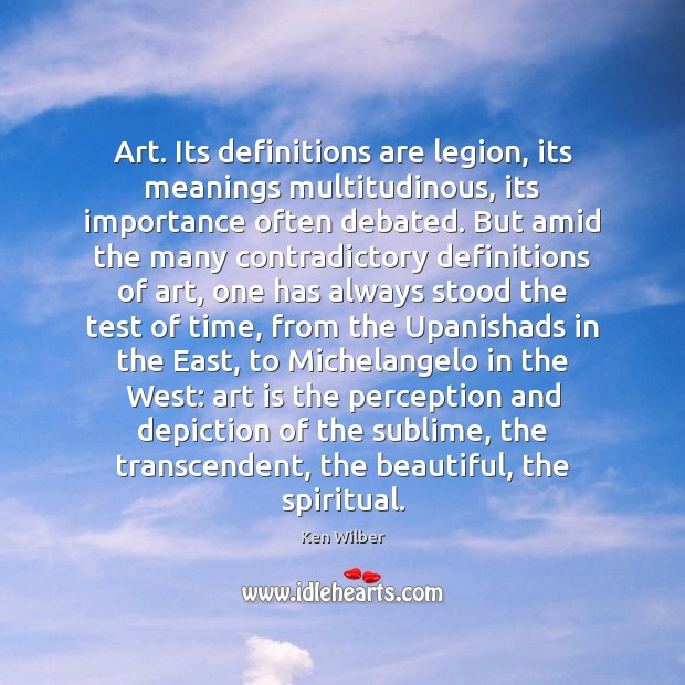Art. Its definitions are legion, its meanings multitudinous, its importance often debated. Ken Wilber Picture Quote