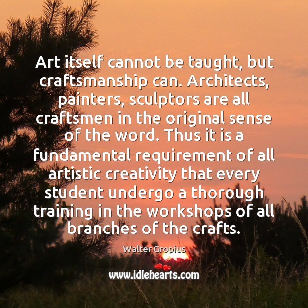 Image, Art itself cannot be taught, but craftsmanship can. Architects, painters, sculptors are