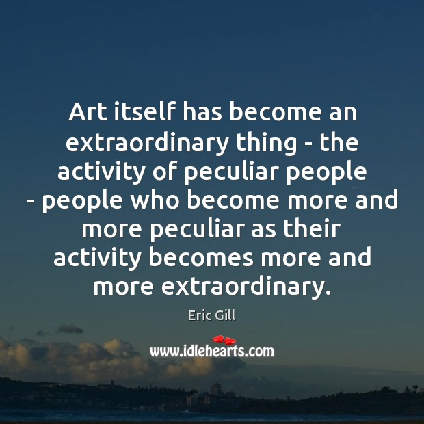 Art itself has become an extraordinary thing – the activity of peculiar Image