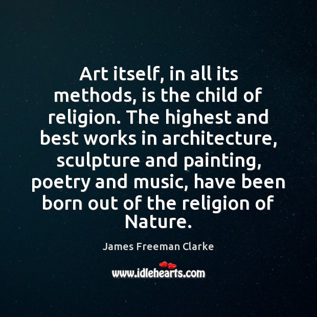 Art itself, in all its methods, is the child of religion. The Image