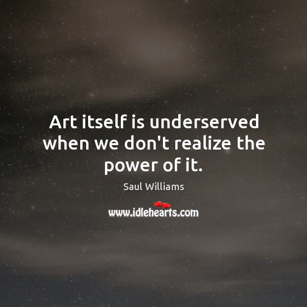 Art itself is underserved when we don't realize the power of it. Image