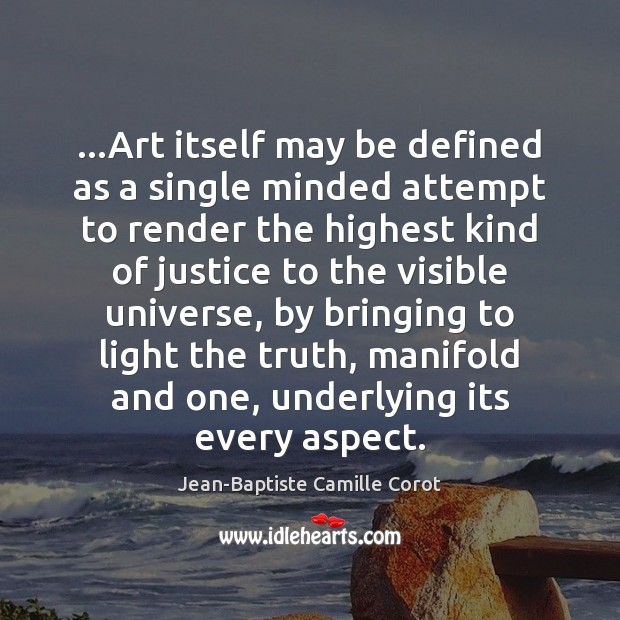 …Art itself may be defined as a single minded attempt to render Jean-Baptiste Camille Corot Picture Quote