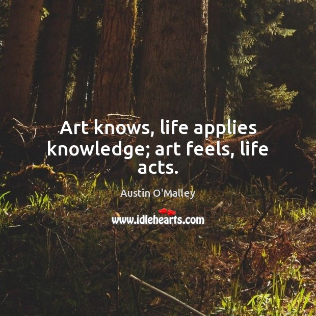 Art knows, life applies knowledge; art feels, life acts. Austin O'Malley Picture Quote