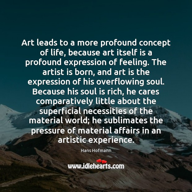 Art leads to a more profound concept of life, because art itself Hans Hofmann Picture Quote